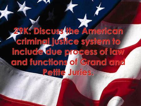 29K: Discuss the American criminal justice system to include due process of law and functions of Grand and Petite Juries.
