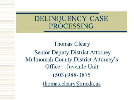 DELINQUENCY CASE PROCESSING Thomas Cleary Senior Deputy District Attorney Multnomah County District Attorney's Office – Juvenile Unit (503) 988-3875
