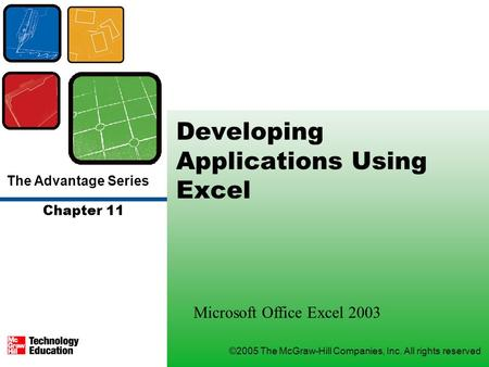 The Advantage Series ©2005 The McGraw-Hill Companies, Inc. All rights reserved Chapter 11 Developing Applications Using Excel Microsoft Office Excel 2003.
