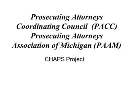 CHAPS Project Prosecuting Attorneys Coordinating Council (PACC) Prosecuting Attorneys Association of Michigan (PAAM)