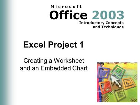 Office 2003 Introductory Concepts and Techniques M i c r o s o f t Excel Project 1 Creating a Worksheet and an Embedded Chart.