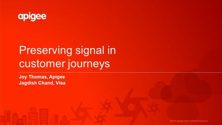 ©2015 Apigee Corp. All Rights Reserved. Preserving signal in customer journeys Joy Thomas, Apigee Jagdish Chand, Visa.