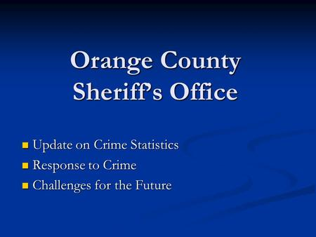 Orange County Sheriff's Office Update on Crime Statistics Update on Crime Statistics Response to Crime Response to Crime Challenges for the Future Challenges.