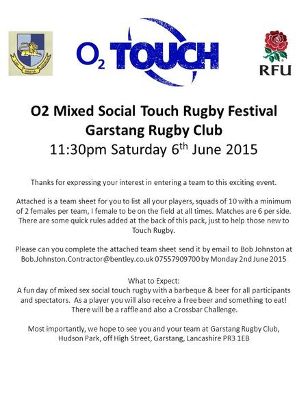 O2 Mixed Social Touch Rugby Festival Garstang Rugby Club 11:30pm Saturday 6 th June 2015 Thanks for expressing your interest in entering a team to this.
