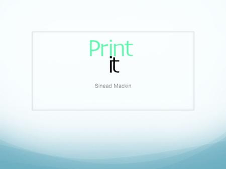 Sinead Mackin. What is 'Print it'? 'Print it' is an online website where users can view different T-Shirt designs. As this is only a developing website,