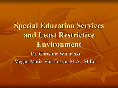 Special Education Services and Least Restrictive Environment Dr. Christine Winiarski Megan Marie Van Fossan M.A., M.Ed.
