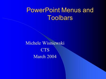 PowerPoint Menus and Toolbars Michele Wisniewski CTS March 2004.