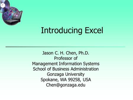 Introducing Excel Jason C. H. Chen, Ph.D. Professor of Management Information Systems School of Business Administration Gonzaga University Spokane, WA.