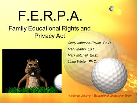 F.E.R.P.A. Family Educational Rights and Privacy Act Cindy Johnson–Taylor, Ph.D. Mary Martin, Ed.D. Mark Mitchell, Ed.D. Linda Winter, Ph.D. Winthrop University.