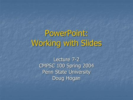 PowerPoint: Working with Slides Lecture 7-2 CMPSC 100 Spring 2004 Penn State University Doug Hogan.