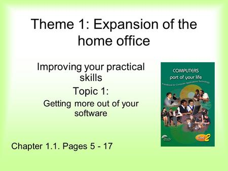 Theme 1: Expansion of the home office Improving your practical skills Topic 1: Getting more out of your software Chapter 1.1. Pages 5 - 17.