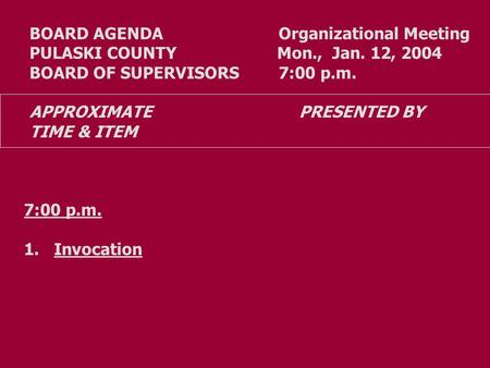 BOARD AGENDA Organizational Meeting PULASKI COUNTY Mon., Jan. 12, 2004 BOARD OF SUPERVISORS 7:00 p.m. APPROXIMATE PRESENTED BY TIME & ITEM 7:00 p.m. 1.Invocation.