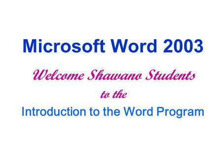 Microsoft Word 2003 Welcome Shawano Students to the Introduction to the Word Program.