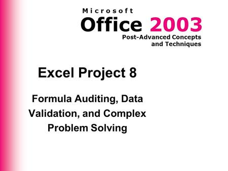 Office 2003 Post-Advanced Concepts and Techniques M i c r o s o f t Excel Project 8 Formula Auditing, Data Validation, and Complex Problem Solving.