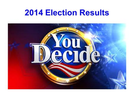 2014 Election Results. Election 2014 We just picked the 114 th Congress.