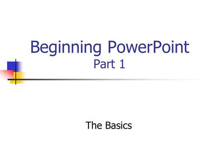 Beginning PowerPoint Part 1 The Basics. PowerPoint startup options: AutoContent Wizard Design Template * Blank presentation Open an existing presentation.