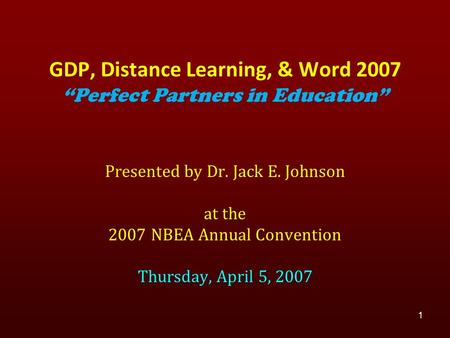 "Presented by Dr. Jack E. Johnson at the 2007 NBEA Annual Convention Thursday, April 5, 2007 1 GDP, Distance Learning, & Word 2007 ""Perfect Partners in."
