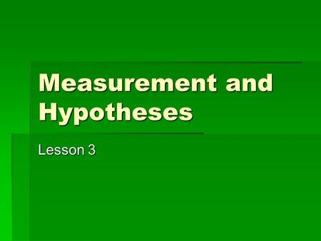 Measurement and Hypotheses Lesson 3. Variables and Attributes  Attributes: characteristics/qualities that describe some object or person; categories.