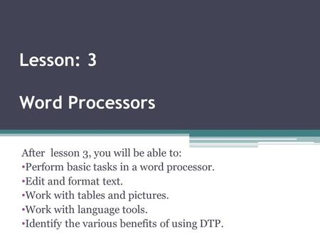Lesson: 3 Word Processors After lesson 3, you will be able to: Perform basic tasks in a word processor. Edit and format text. Work with tables and pictures.
