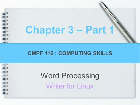 Chapter 3 – Part 1 Word Processing Writer for Linux CMPF 112 : COMPUTING SKILLS.