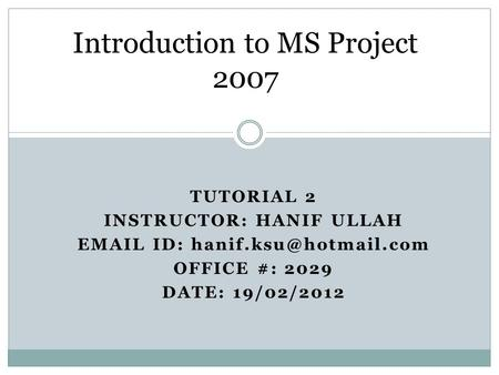 TUTORIAL 2 INSTRUCTOR: HANIF ULLAH  ID: OFFICE #: 2029 DATE: 19/02/2012 Introduction to MS Project 2007.