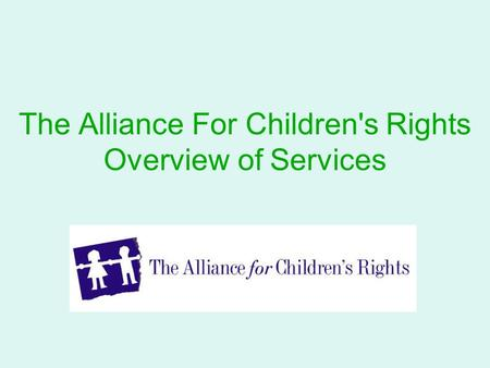 The Alliance For Children's Rights Overview of Services.