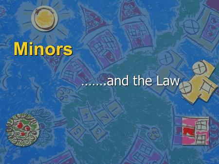 Minors …….and the Law. Minors Major/Majority 18 and Older Minor/Minority 17 and Younger.