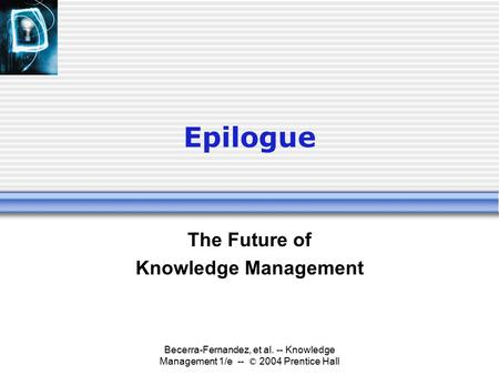 Becerra-Fernandez, et al. -- Knowledge Management 1/e -- © 2004 Prentice Hall Epilogue The Future of Knowledge Management.