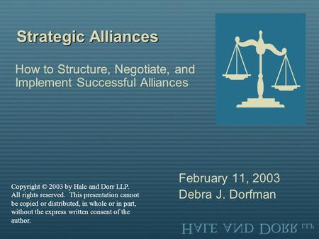 Strategic Alliances How to Structure, Negotiate, and Implement Successful Alliances February 11, 2003 Debra J. Dorfman Copyright © 2003 by Hale and Dorr.