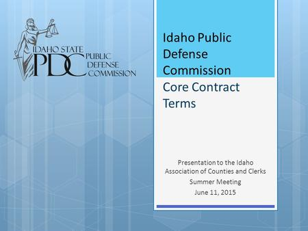 Idaho Public Defense Commission Core Contract Terms Presentation to the Idaho Association of Counties and Clerks Summer Meeting June 11, 2015.