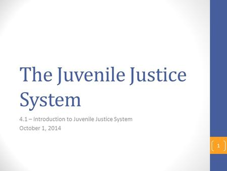 The Juvenile Justice System 4.1 – Introduction to Juvenile Justice System October 1, 2014 1.