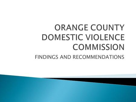 FINDINGS AND RECOMMENDATIONS.  Elected officials  Community organizations involved in domestic violence services  Law enforcement  Orange County Corrections.