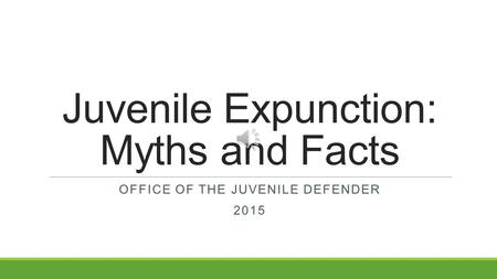 Juvenile Expunction: Myths and Facts OFFICE OF THE JUVENILE DEFENDER 2015.