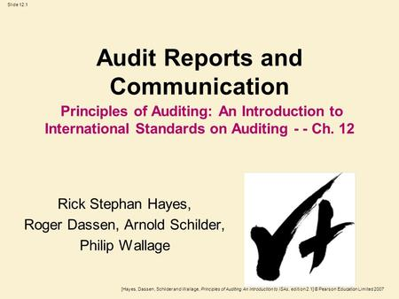 [Hayes, Dassen, Schilder and Wallage, Principles of Auditing An Introduction to ISAs, edition 2.1] © Pearson Education Limited 2007 Slide 12.1 Audit Reports.