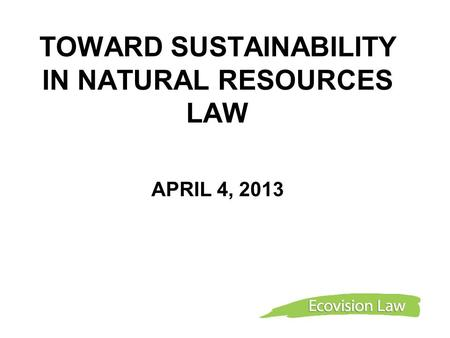 TOWARD SUSTAINABILITY IN NATURAL RESOURCES LAW APRIL 4, 2013.
