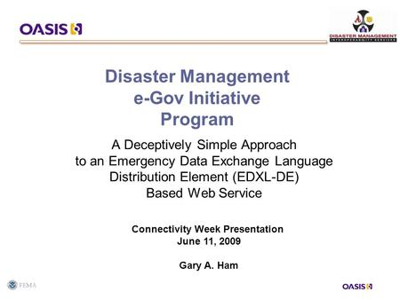 Disaster Management e-Gov Initiative Program A Deceptively Simple Approach to an Emergency Data Exchange Language Distribution Element (EDXL-DE) Based.