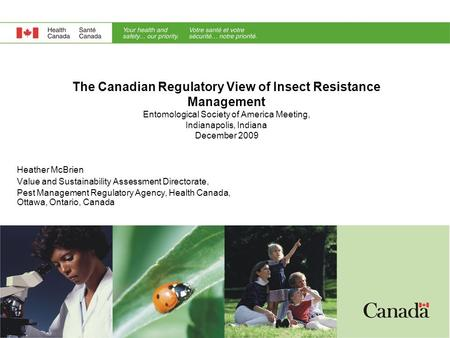 The Canadian Regulatory View of Insect Resistance Management Entomological Society of America Meeting, Indianapolis, Indiana December 2009 Heather McBrien.