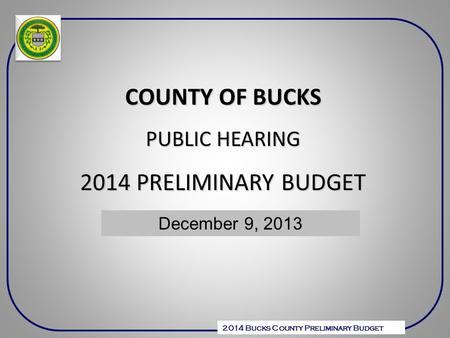 2014 Bucks County Preliminary Budget COUNTY OF BUCKS PUBLIC HEARING 2014 PRELIMINARY BUDGET December 6, 2010 December 9, 2013.