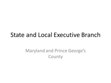 State and Local Executive Branch Maryland and Prince George's County.