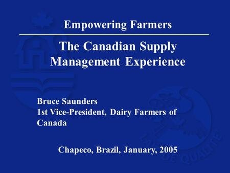 Empowering Farmers The Canadian Supply Management Experience Bruce Saunders 1st Vice-President, Dairy Farmers of Canada Chapeco, Brazil, January, 2005.