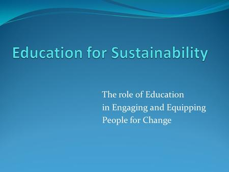 The role of Education in Engaging and Equipping People for Change.