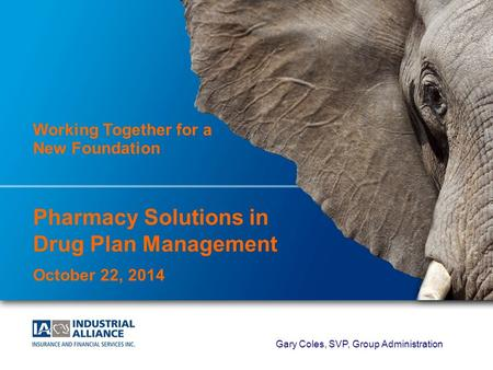 1 Working Together for a New Foundation Pharmacy Solutions in Drug Plan Management October 22, 2014 Gary Coles, SVP, Group Administration.