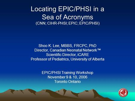 Locating EPIC/PHSI in a Sea of Acronyms (CNN; CIHR-PHSI; EPIC; EPIC/PHSI) Shoo K. Lee, MBBS, FRCPC, PhD Director, Canadian Neonatal Network™ Scientific.