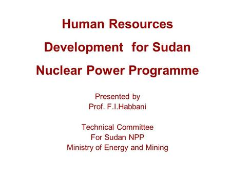 Human Resources Development for Sudan Nuclear Power Programme Presented by Prof. F.I.Habbani Technical Committee For Sudan NPP Ministry of Energy and Mining.