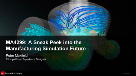 © 2011 Autodesk MA4299: A Sneak Peek into the Manufacturing Simulation Future Peter Maxfield Principal User Experience Designer.