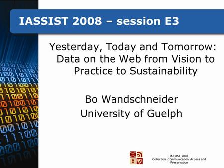IASSIST 2008 Collection, Communication, Access and Preservation IASSIST 2008 – session E3 Yesterday, Today and Tomorrow: Data on the Web from Vision to.