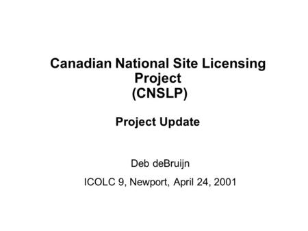 1 Canadian National Site Licensing Project ICOLC 9, Newport, April 24, 2001 Canadian National Site Licensing Project (CNSLP) Project Update Deb deBruijn.