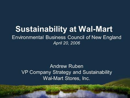 April 2006 CIO Summit – Wal-Mart Confidential Sustainability at Wal-Mart Environmental Business Council of New England April 20, 2006 Andrew Ruben VP Company.