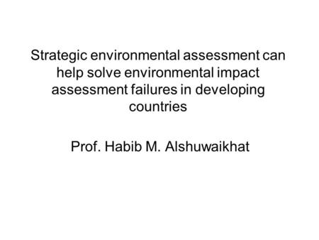 Strategic environmental assessment can help solve environmental impact assessment failures in developing countries Prof. Habib M. Alshuwaikhat.