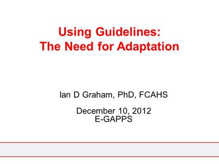 Using Guidelines: The Need for Adaptation Ian D Graham, PhD, FCAHS December 10, 2012 E-GAPPS.